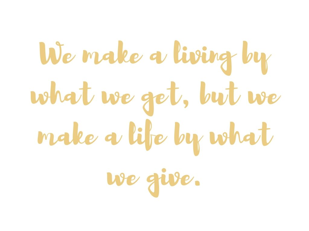 We make a living by what we get, but we make a life by what we give.