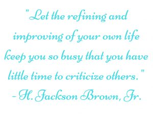 """Let the refining and improving of your own life keep you so busy that you have little time to criticize others."" H. Jackson Brown, Jr."