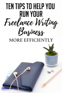 Ten Tips to Help You Run Your Freelance Writing Business More Efficiently